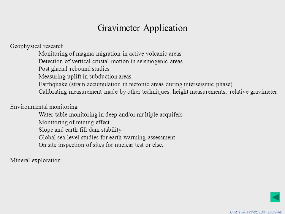G.M. Tino, FPS-06, LNF, 22/3/2006 Gravimeter Application Geophysical research Monitoring of magma migration in active volcanic areas Detection of vert