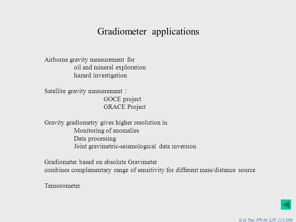 G.M. Tino, FPS-06, LNF, 22/3/2006 Gradiometer applications Airborne gravity measurement for oil and mineral exploration hazard investigation Satellite