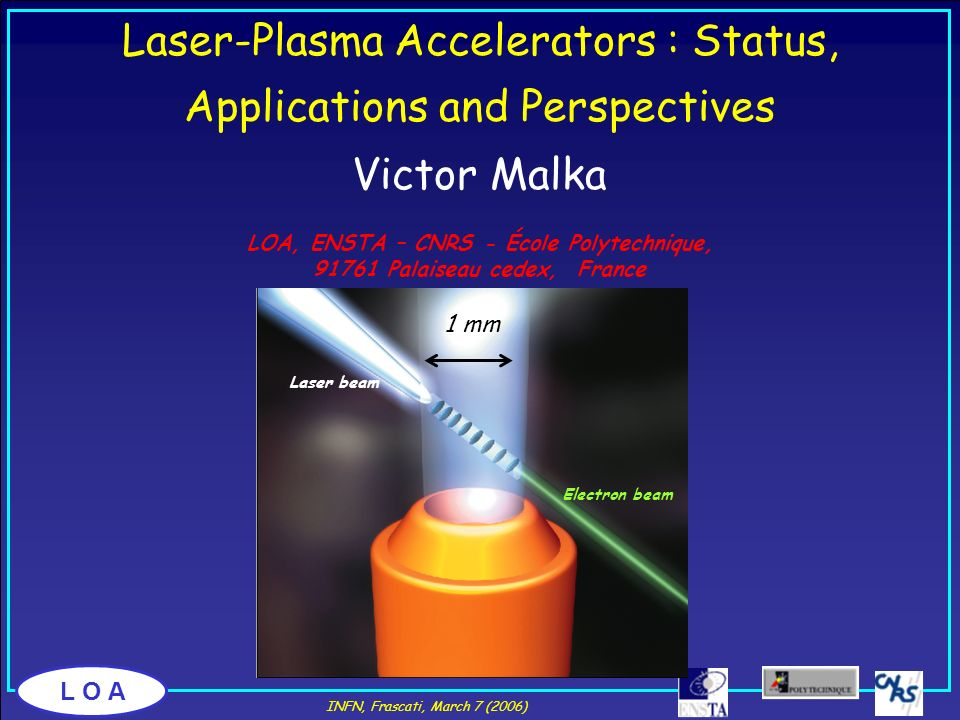 L O A Victor Malka LOA, ENSTA – CNRS - École Polytechnique, 91761 Palaiseau cedex, France Laser-Plasma Accelerators : Status, Applications and Perspec