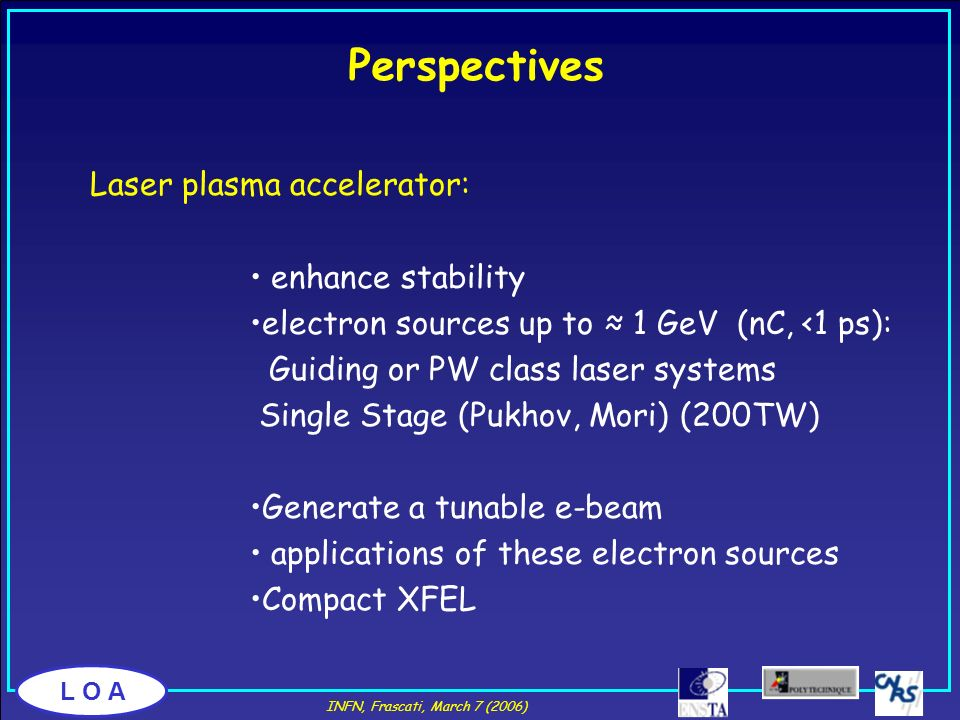 L O A Laser plasma accelerator: enhance stability electron sources up to 1 GeV (nC, <1 ps): Guiding or PW class laser systems Single Stage (Pukhov, Mo