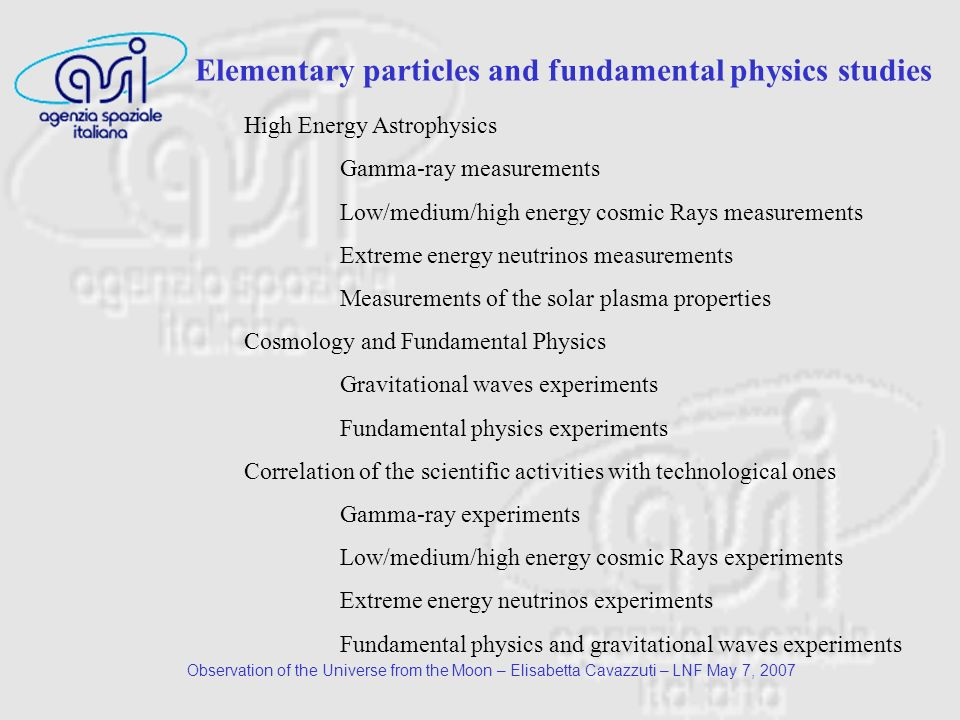 Observation of the Universe from the Moon – Elisabetta Cavazzuti – LNF May 7, 2007 High Energy Astrophysics Gamma-ray measurements Low/medium/high energy cosmic Rays measurements Extreme energy neutrinos measurements Measurements of the solar plasma properties Cosmology and Fundamental Physics Gravitational waves experiments Fundamental physics experiments Correlation of the scientific activities with technological ones Gamma-ray experiments Low/medium/high energy cosmic Rays experiments Extreme energy neutrinos experiments Fundamental physics and gravitational waves experiments Elementary particles and fundamental physics studies