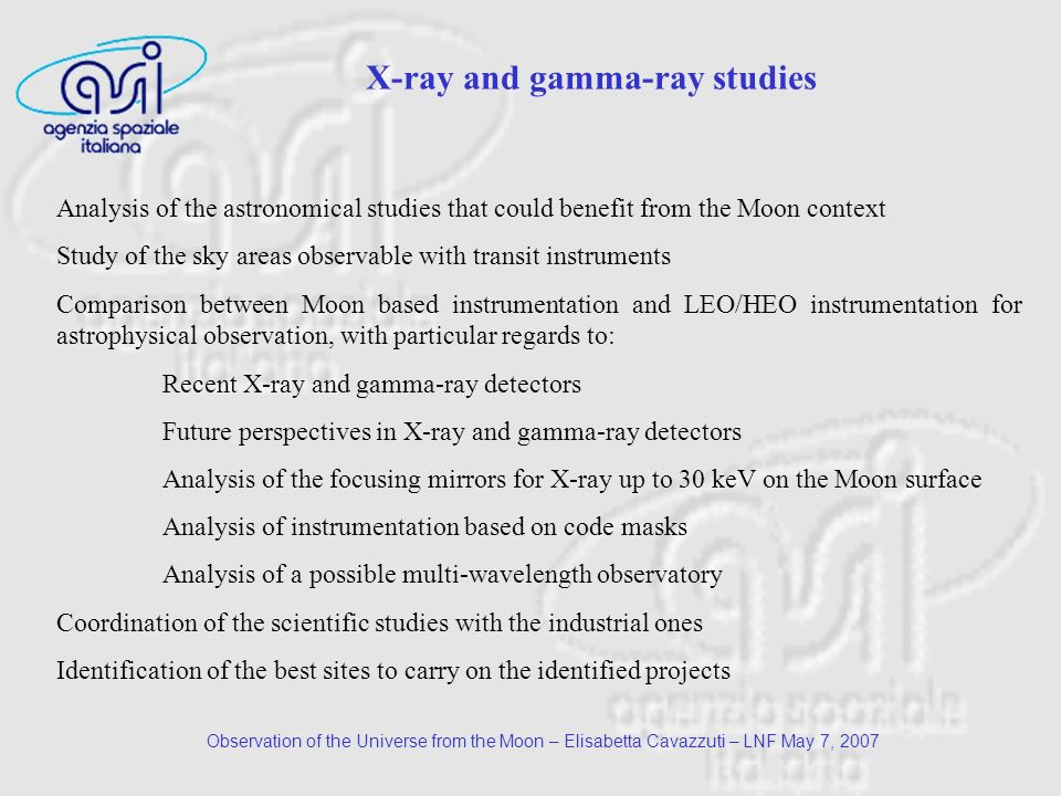 Observation of the Universe from the Moon – Elisabetta Cavazzuti – LNF May 7, 2007 Analysis of the astronomical studies that could benefit from the Moon context Study of the sky areas observable with transit instruments Comparison between Moon based instrumentation and LEO/HEO instrumentation for astrophysical observation, with particular regards to: Recent X-ray and gamma-ray detectors Future perspectives in X-ray and gamma-ray detectors Analysis of the focusing mirrors for X-ray up to 30 keV on the Moon surface Analysis of instrumentation based on code masks Analysis of a possible multi-wavelength observatory Coordination of the scientific studies with the industrial ones Identification of the best sites to carry on the identified projects X-ray and gamma-ray studies