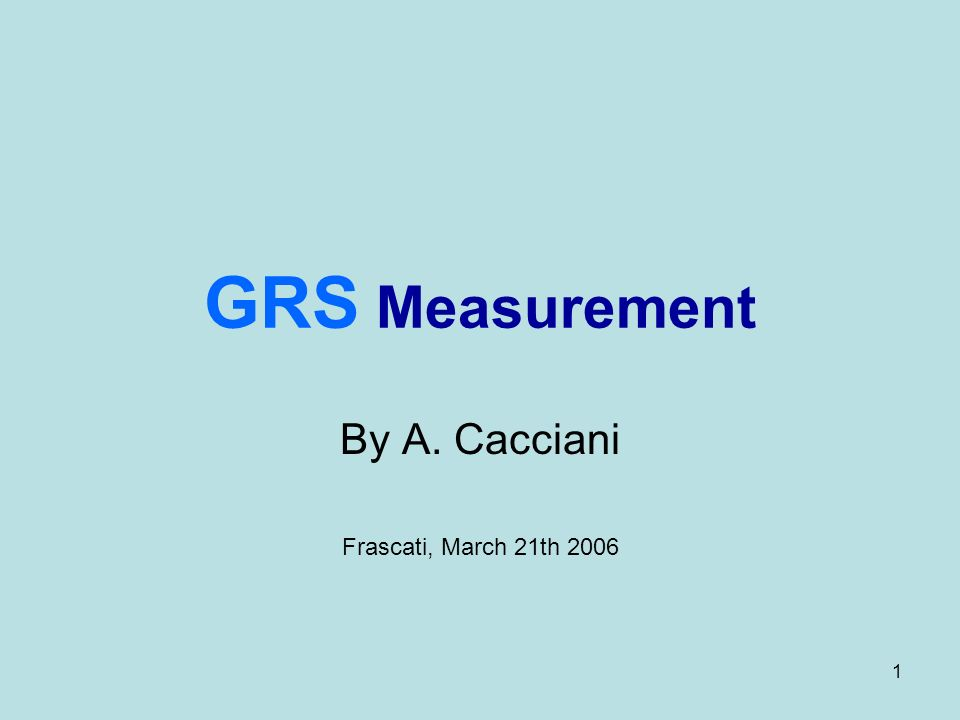 1 GRS Measurement By A. Cacciani Frascati, March 21th 2006