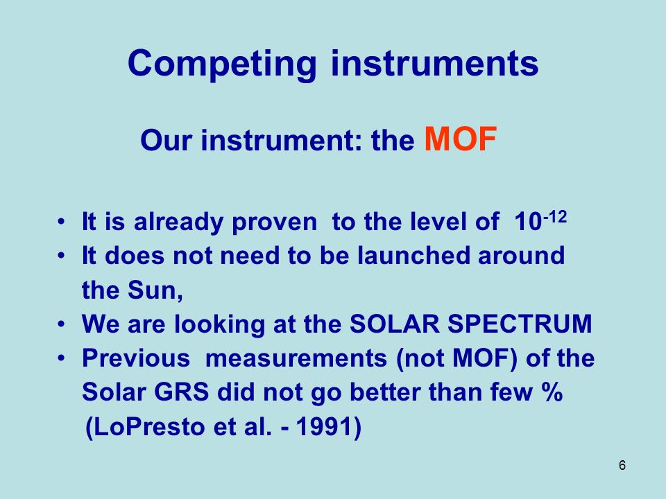 6 Competing instruments Our instrument: the MOF It is already proven to the level of 10 -12 It does not need to be launched around the Sun, We are looking at the SOLAR SPECTRUM Previous measurements (not MOF) of the Solar GRS did not go better than few % (LoPresto et al.