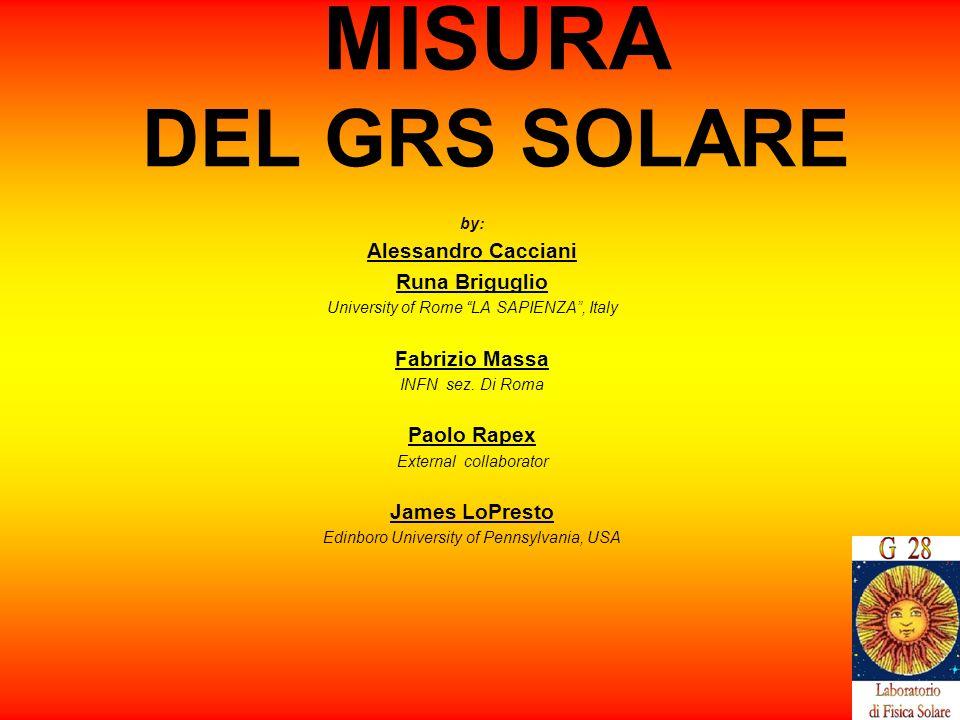 7 MISURA DEL GRS SOLARE by: Alessandro Cacciani Runa Briguglio University of Rome LA SAPIENZA, Italy Fabrizio Massa INFN sez.