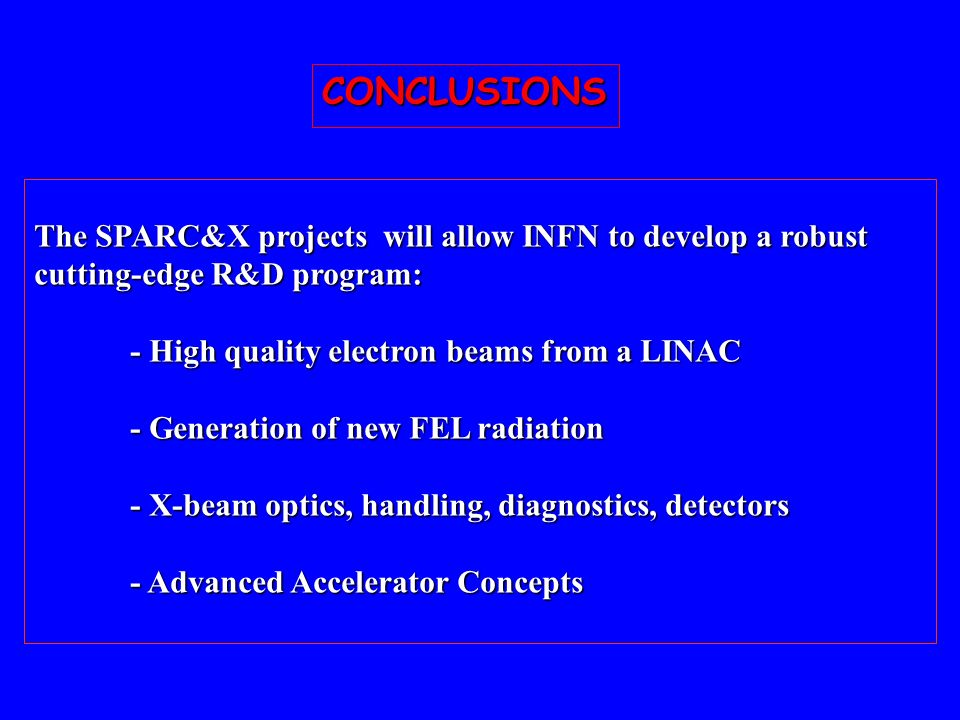 CONCLUSIONS The SPARC&X projects will allow INFN to develop a robust cutting-edge R&D program: - High quality electron beams from a LINAC - Generation