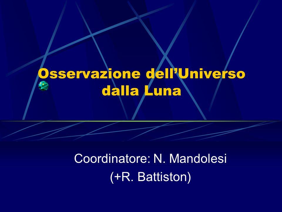 Osservazione dellUniverso dalla Luna Coordinatore: N. Mandolesi (+R. Battiston)