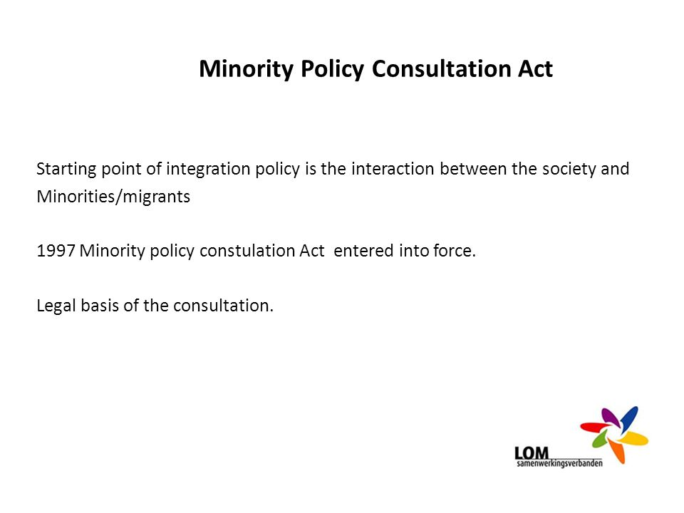 Minority Policy Consultation Act Starting point of integration policy is the interaction between the society and Minorities/migrants 1997 Minority pol