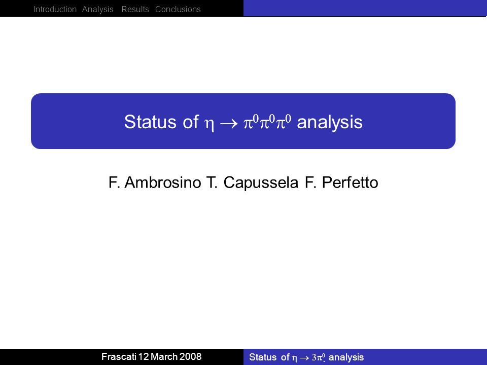 Introduction Analysis Results Conclusions Frascati 12 March 2008 Status of analysis F. Ambrosino T. Capussela F. Perfetto Status of analysis