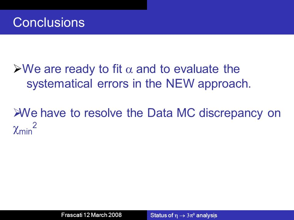Status of analysis Frascati 12 March 2008 Conclusions We are ready to fit and to evaluate the systematical errors in the NEW approach. We have to reso