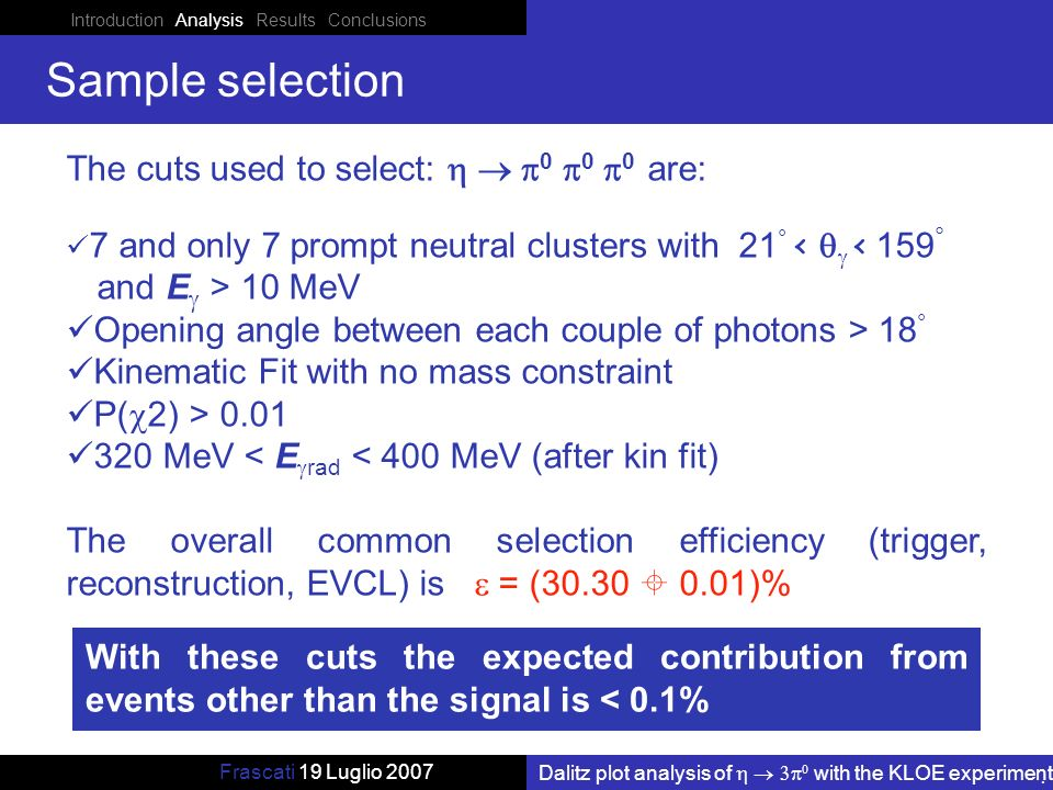 Introduction Analysis Results Conclusions Dalitz plot analysis of with the KLOE experiment Frascati 19 Luglio 2007 Sample selection The cuts used to select: are: 7 and only 7 prompt neutral clusters with 21 ° < < 159 ° and E > 10 MeV Opening angle between each couple of photons > 18 ° Kinematic Fit with no mass constraint P( 2) > MeV < E rad < 400 MeV (after kin fit) The overall common selection efficiency (trigger, reconstruction, EVCL) is = ( )% With these cuts the expected contribution from events other than the signal is < 0.1%
