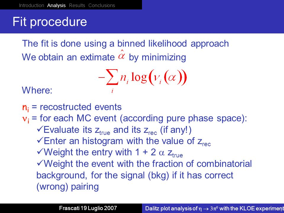 Introduction Analysis Results Conclusions Dalitz plot analysis of with the KLOE experiment Frascati 19 Luglio 2007 Fit procedure We obtain an extimate by minimizing The fit is done using a binned likelihood approach Where: n i = recostructed events i = for each MC event (according pure phase space): Evaluate its z true and its z rec (if any!) Enter an histogram with the value of z rec Weight the entry with z true Weight the event with the fraction of combinatorial background, for the signal (bkg) if it has correct (wrong) pairing