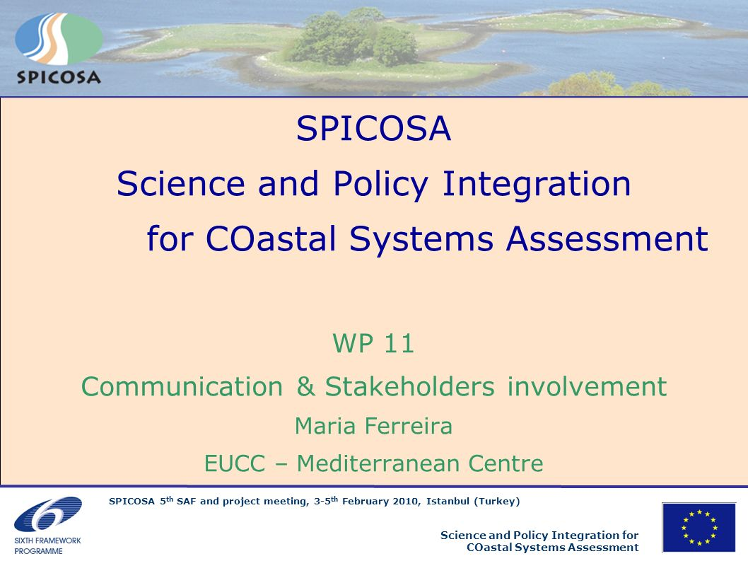 SPICOSA 5 th SAF and project meeting, 3-5 th February 2010, Istanbul (Turkey) Science and Policy Integration for COastal Systems Assessment Overall objectives to inform about the concepts, progress and results of SPICOSA … task ongoing, good progress to address policy makers, related EU project teams, coastal community, general public … task ongoing, progressing but improvements to be done to present results in easy to understand, objective and relevant way to the end-users … task ongoing, major efforts needed in final year Reminder …..