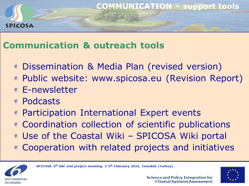 SPICOSA 5 th SAF and project meeting, 3-5 th February 2010, Istanbul (Turkey) Science and Policy Integration for COastal Systems Assessment Podcast Video/audio files SPICOSA LIVE multimedia Section to be populated with new partner testimonies Simple, innovative communication tools, spontaneous and direct sources of project related information www.spicosa.eu/spicosa-live/ COMMUNICATION
