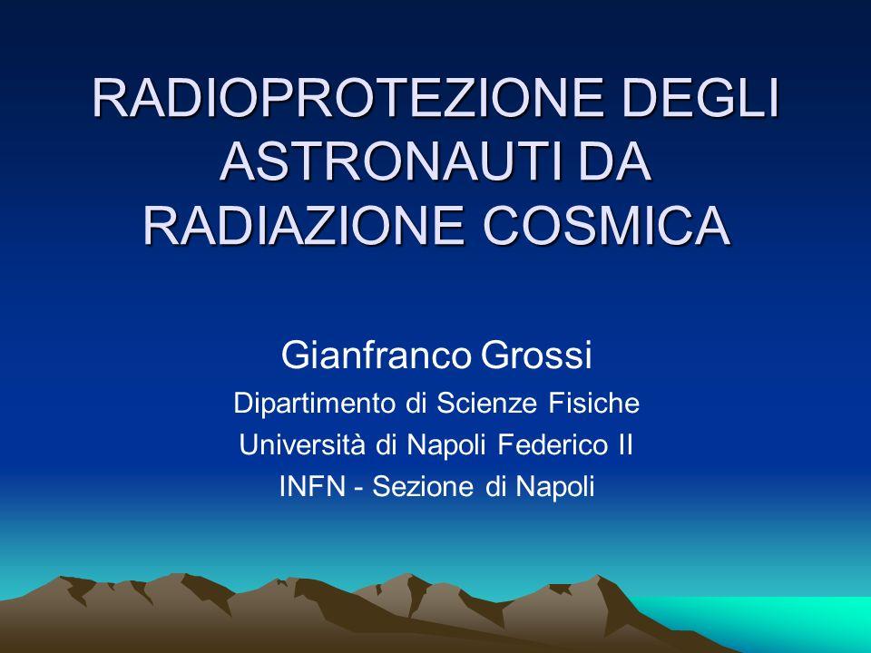 RADIOPROTEZIONE DEGLI ASTRONAUTI DA RADIAZIONE COSMICA Gianfranco Grossi Dipartimento di Scienze Fisiche Università di Napoli Federico II INFN - Sezio