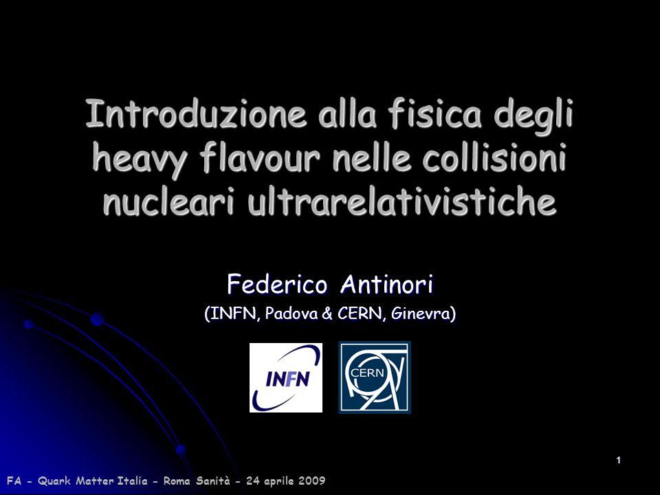 1 Introduzione alla fisica degli heavy flavour nelle collisioni nucleari ultrarelativistiche Federico Antinori (INFN, Padova & CERN, Ginevra) FA - Qua