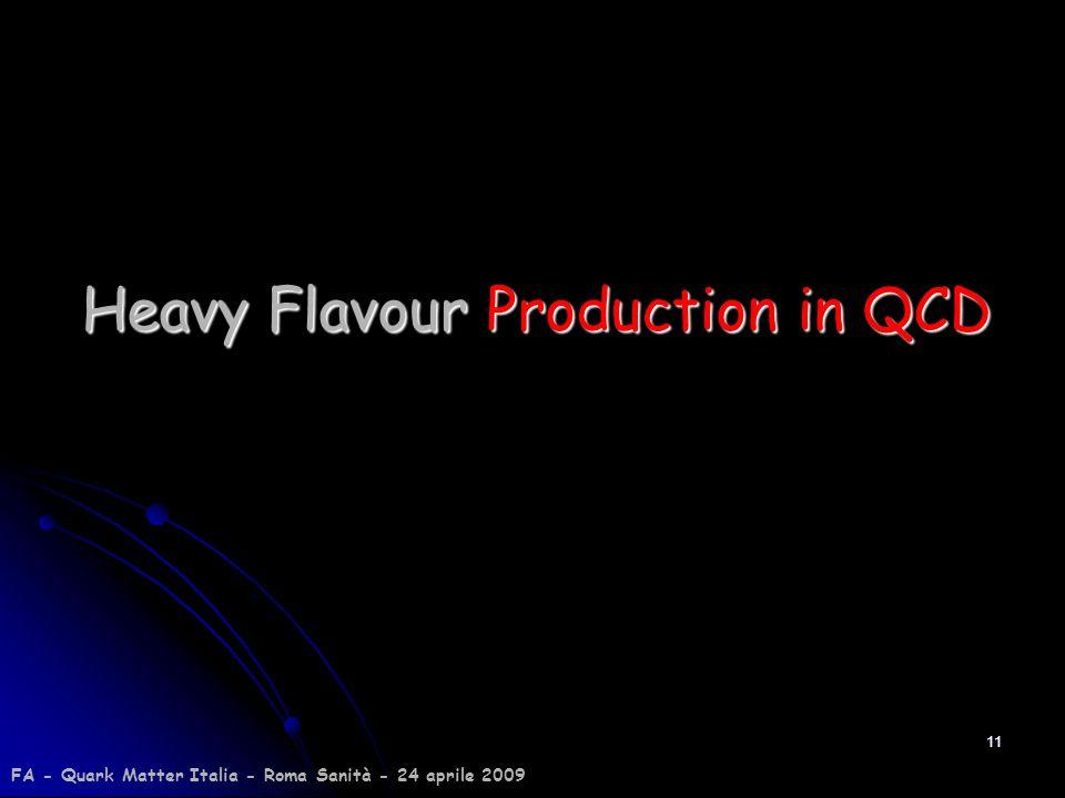 11 Heavy Flavour Production in QCD FA - Quark Matter Italia - Roma Sanità - 24 aprile 2009