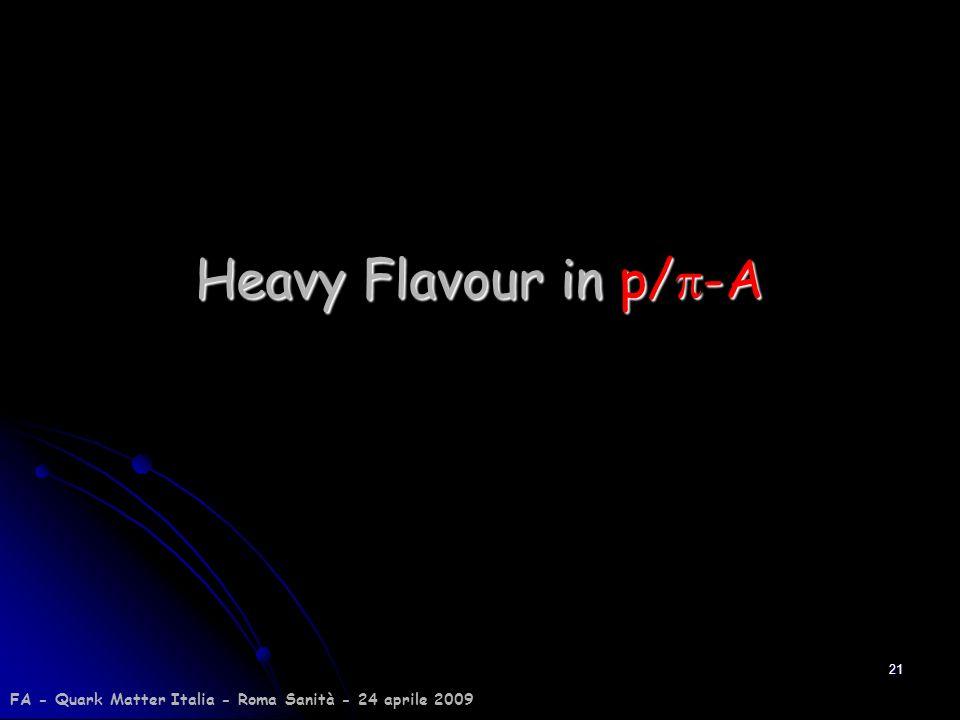21 Heavy Flavour in p/ -A FA - Quark Matter Italia - Roma Sanità - 24 aprile 2009
