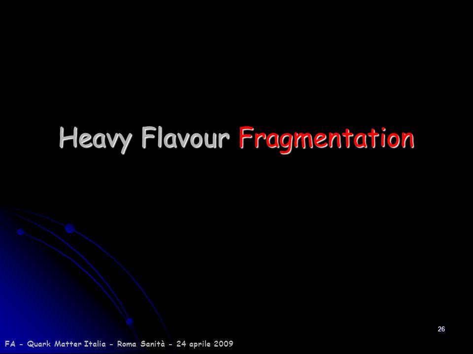 26 Heavy Flavour Fragmentation FA - Quark Matter Italia - Roma Sanità - 24 aprile 2009