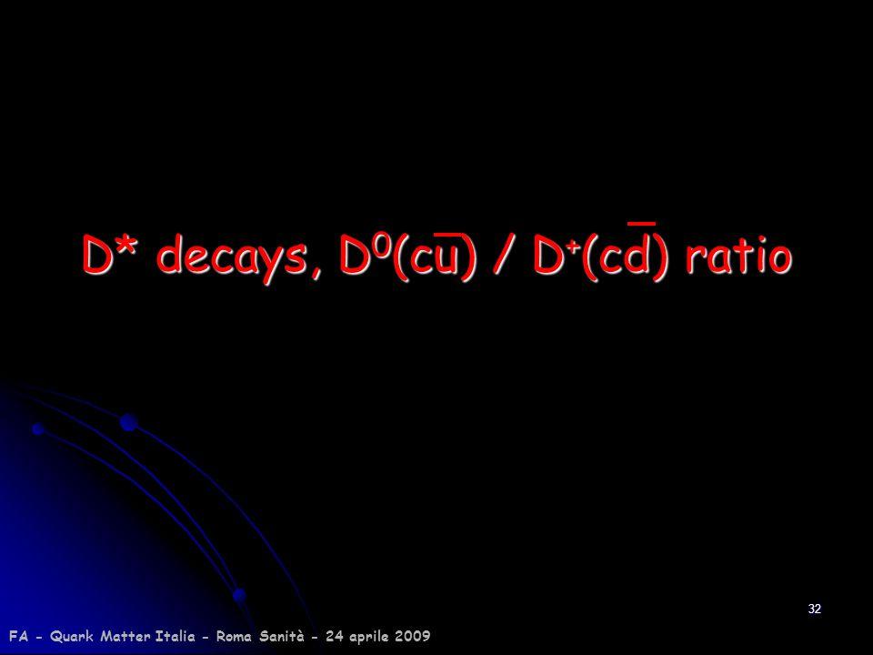 32 D* decays, D 0 (cu) / D + (cd) ratio FA - Quark Matter Italia - Roma Sanità - 24 aprile 2009