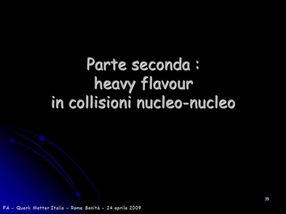 Parte seconda : heavy flavour in collisioni nucleo-nucleo 39 FA - Quark Matter Italia - Roma Sanità - 24 aprile 2009