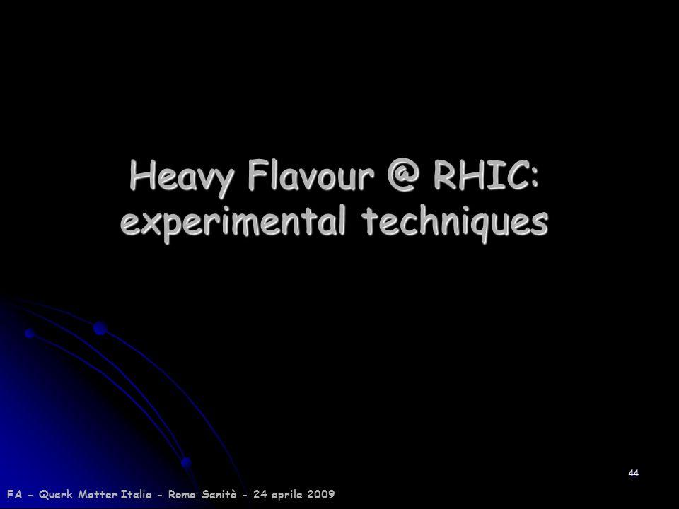 44 Heavy Flavour @ RHIC: experimental techniques FA - Quark Matter Italia - Roma Sanità - 24 aprile 2009