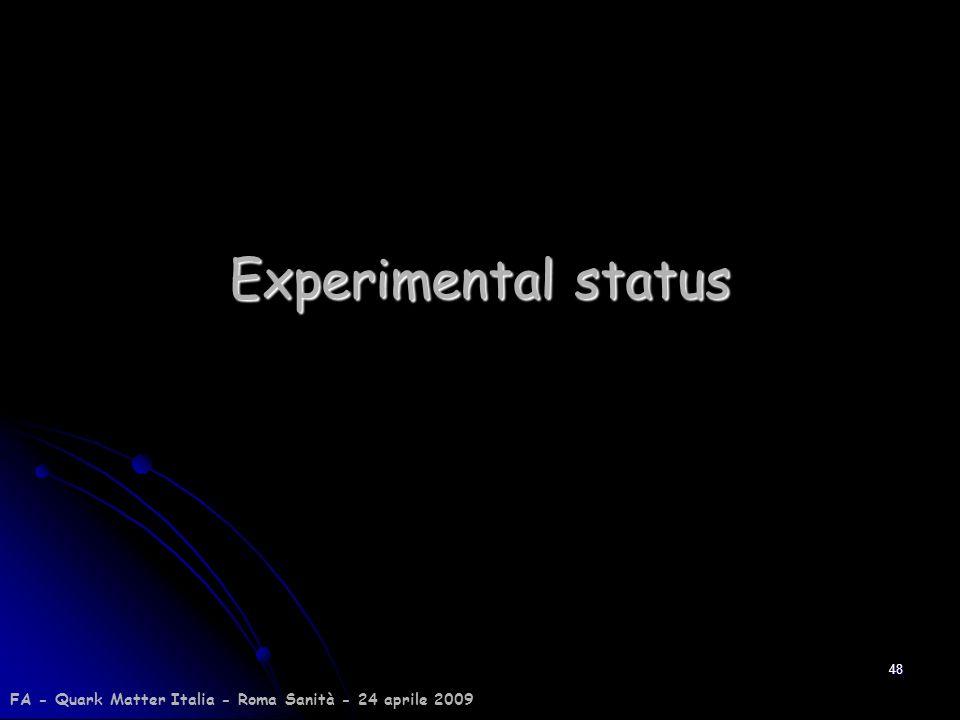 48 Experimental status FA - Quark Matter Italia - Roma Sanità - 24 aprile 2009