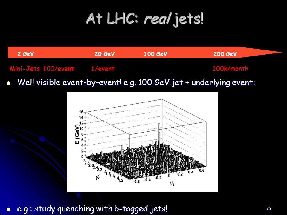 75 At LHC: real jets! 2 GeV 20 GeV 100 GeV 200 GeV Mini-Jets 100/event 1/event 100k/month Well visible event-by-event! e.g. 100 GeV jet + underlying e