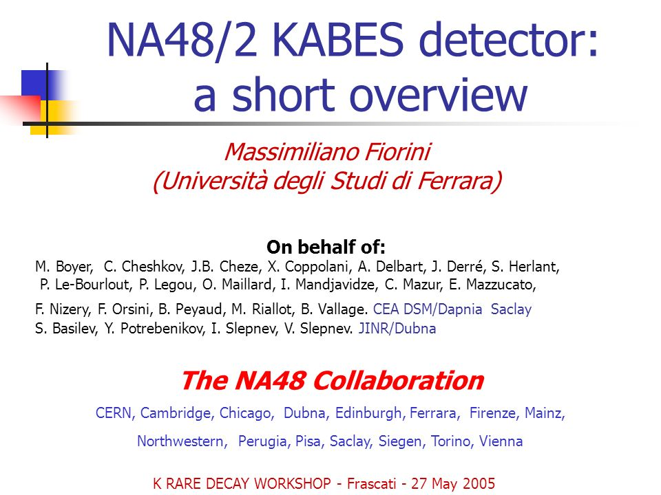 NA48/2 KABES detector: a short overview Massimiliano Fiorini (Università degli Studi di Ferrara) On behalf of: M.