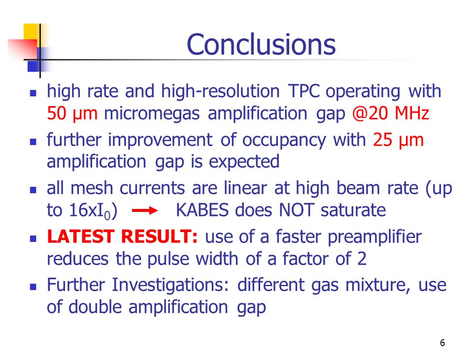 6 Conclusions high rate and high-resolution TPC operating with 50 μm micromegas amplification MHz further improvement of occupancy with 25 μm amplification gap is expected all mesh currents are linear at high beam rate (up to 16xI 0 ) KABES does NOT saturate LATEST RESULT: use of a faster preamplifier reduces the pulse width of a factor of 2 Further Investigations: different gas mixture, use of double amplification gap
