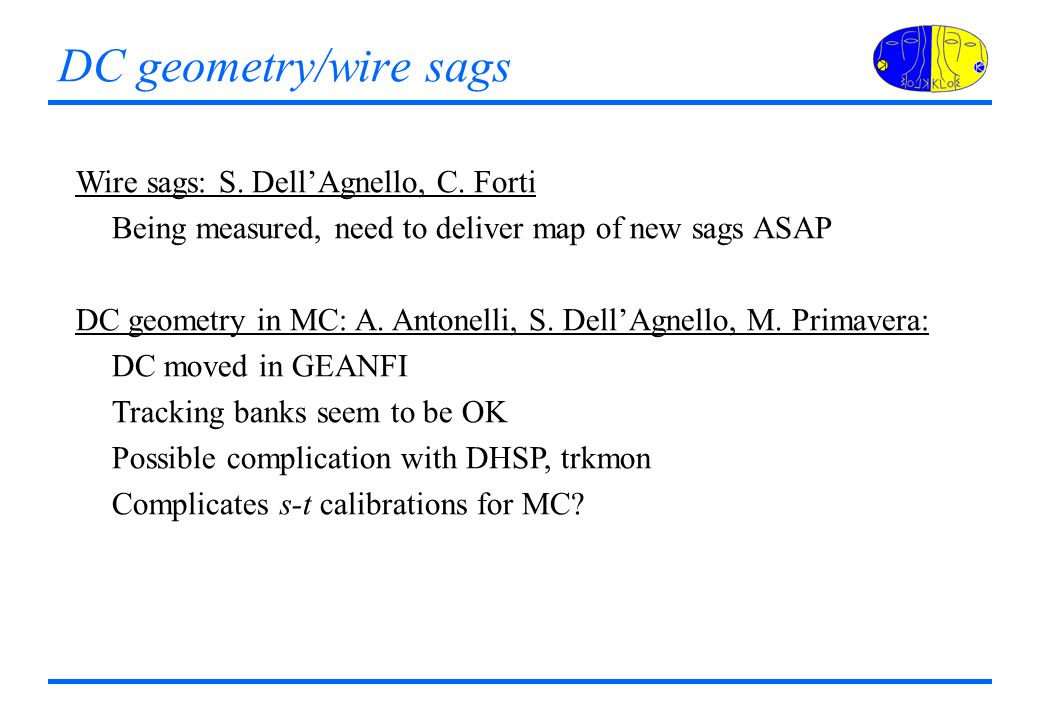 DC geometry/wire sags Wire sags: S. DellAgnello, C. Forti Being measured, need to deliver map of new sags ASAP DC geometry in MC: A. Antonelli, S. Del