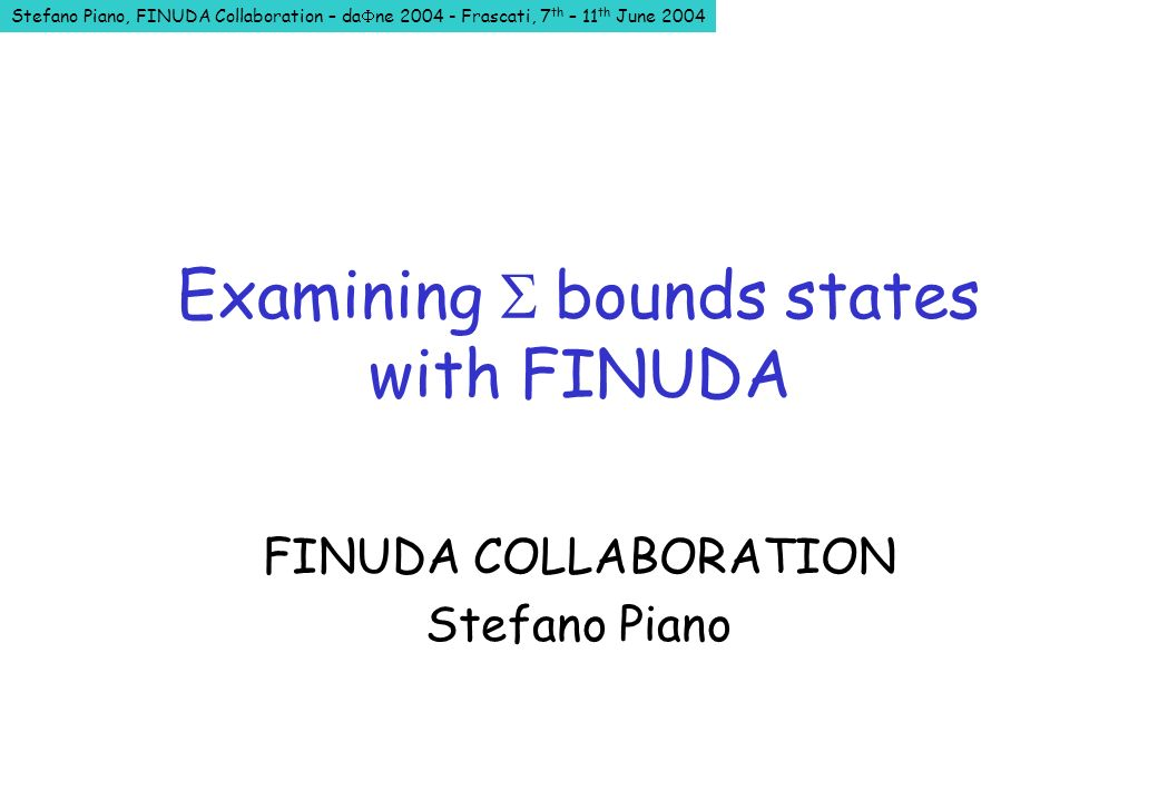 Stefano Piano, FINUDA Collaboration – da ne 2004 - Frascati, 7 th – 11 th June 2004 Examining bounds states with FINUDA FINUDA COLLABORATION Stefano Piano