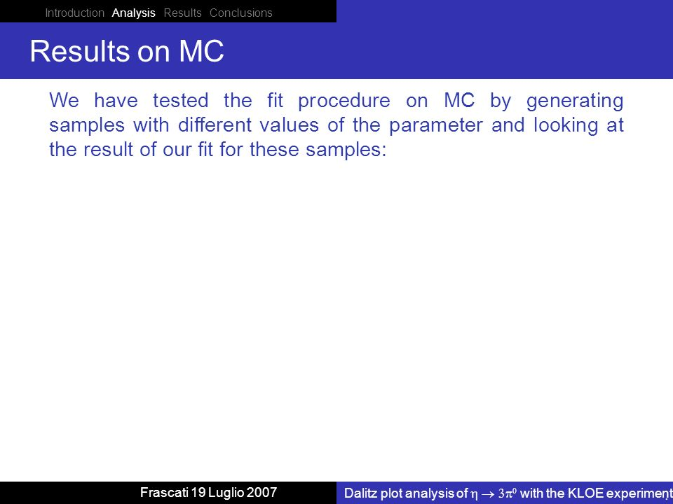 Introduction Analysis Results Conclusions Dalitz plot analysis of with the KLOE experiment Frascati 19 Luglio 2007 Results on MC We have tested the fit procedure on MC by generating samples with different values of the parameter and looking at the result of our fit for these samples: