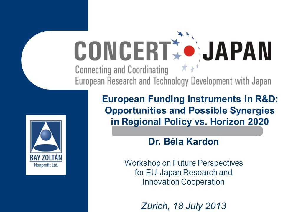 European Funding Instruments in R&D: Opportunities and Possible Synergies in Regional Policy vs. Horizon 2020 Dr. Béla Kardon Workshop on Future Persp