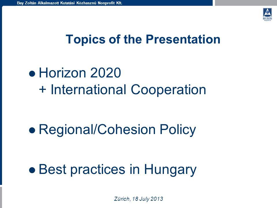Bay Zoltán Alkalmazott Kutatási Közhasznú Nonprofit Kft. Topics of the Presentation Horizon 2020 + International Cooperation Regional/Cohesion Policy