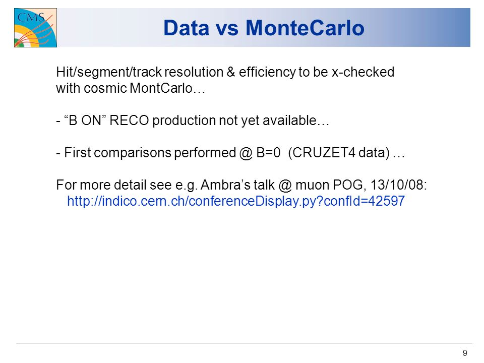 9 Data vs MonteCarlo Hit/segment/track resolution & efficiency to be x-checked with cosmic MontCarlo… - B ON RECO production not yet available… - First comparisons performed @ B=0 (CRUZET4 data) … For more detail see e.g.