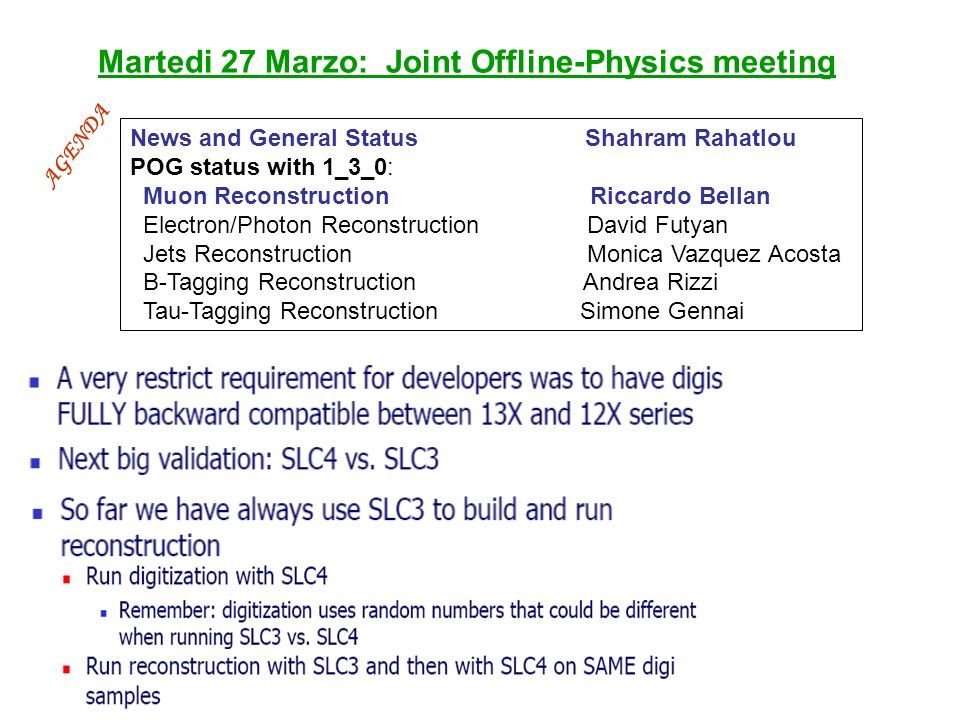 Martedi 27 Marzo: Joint Offline-Physics meeting News and General Status Shahram Rahatlou POG status with 1_3_0: Muon Reconstruction Riccardo Bellan Electron/Photon Reconstruction David Futyan Jets Reconstruction Monica Vazquez Acosta B-Tagging Reconstruction Andrea Rizzi Tau-Tagging Reconstruction Simone Gennai AGENDA