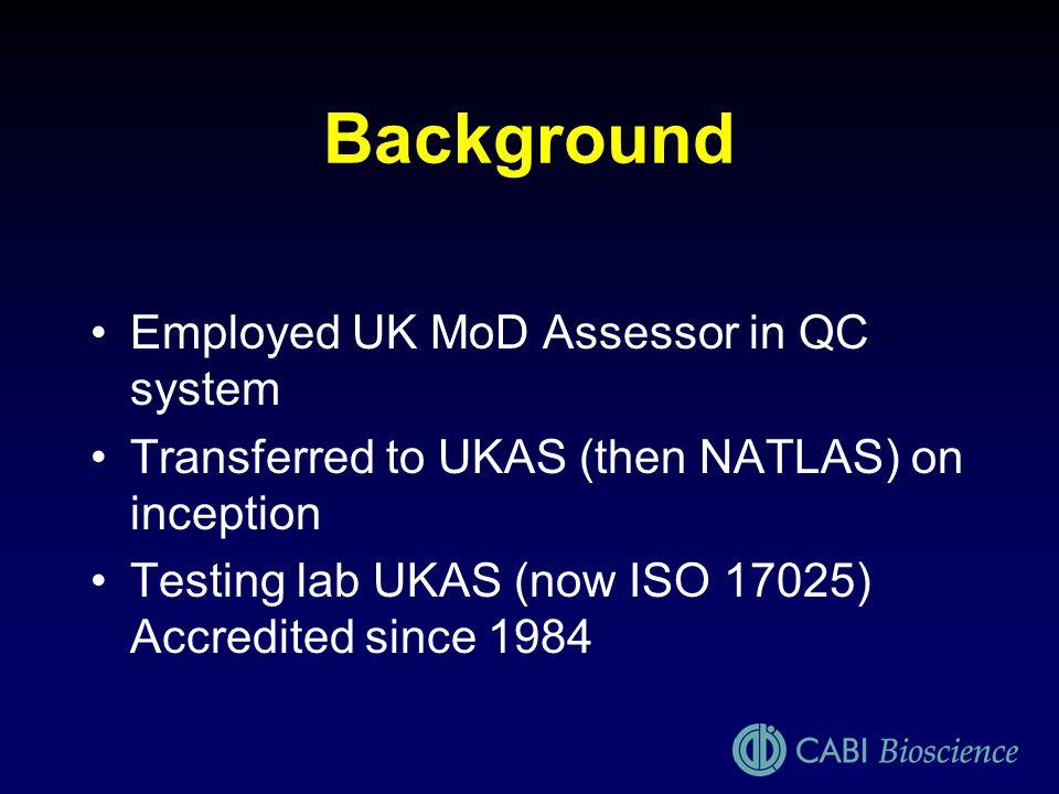 Background Employed UK MoD Assessor in QC system Transferred to UKAS (then NATLAS) on inception Testing lab UKAS (now ISO 17025) Accredited since 1984