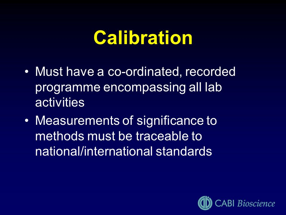 Calibration Must have a co-ordinated, recorded programme encompassing all lab activities Measurements of significance to methods must be traceable to