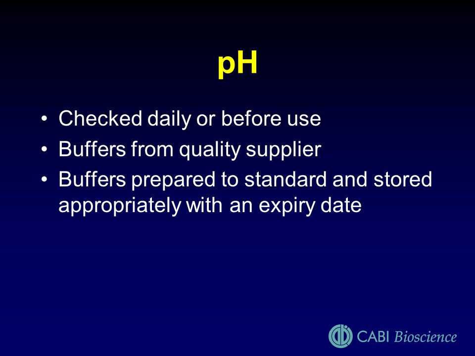 pH Checked daily or before use Buffers from quality supplier Buffers prepared to standard and stored appropriately with an expiry date