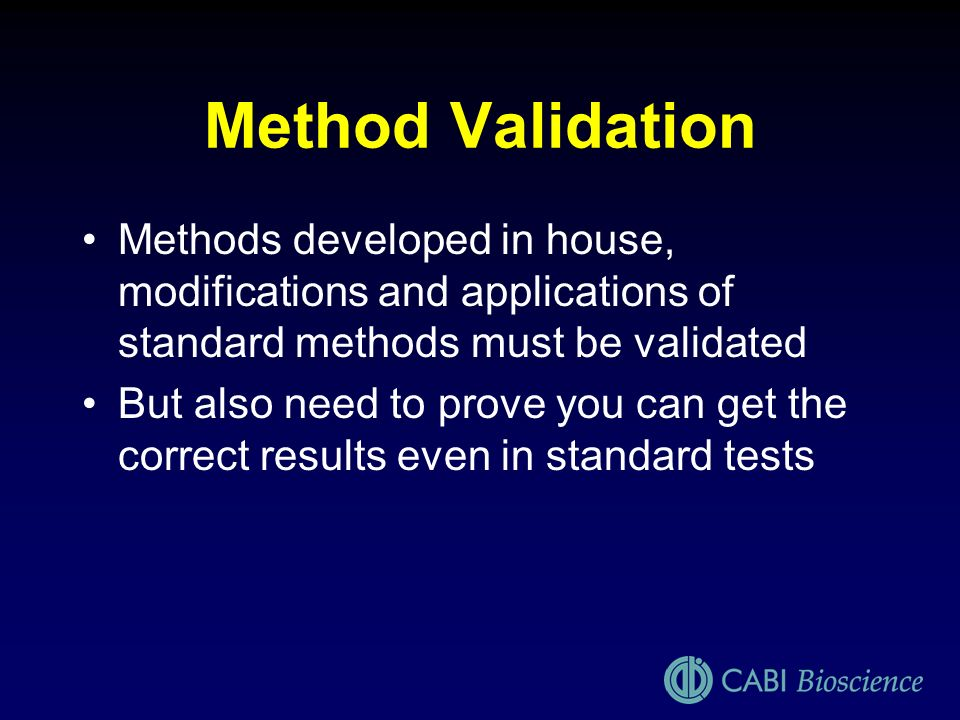 Method Validation Methods developed in house, modifications and applications of standard methods must be validated But also need to prove you can get