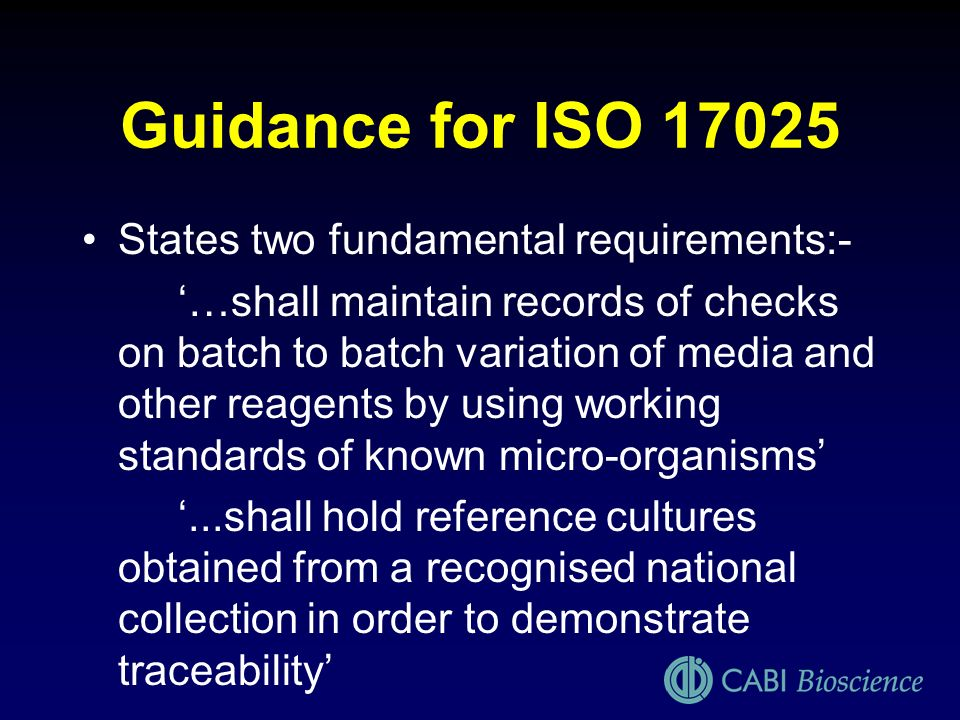 Guidance for ISO 17025 States two fundamental requirements:- …shall maintain records of checks on batch to batch variation of media and other reagents