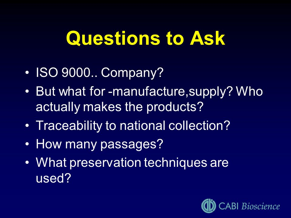 Questions to Ask ISO 9000.. Company? But what for -manufacture,supply? Who actually makes the products? Traceability to national collection? How many