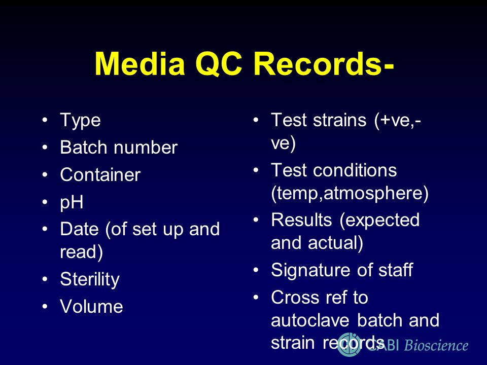 Media QC Records- Type Batch number Container pH Date (of set up and read) Sterility Volume Test strains (+ve,- ve) Test conditions (temp,atmosphere)