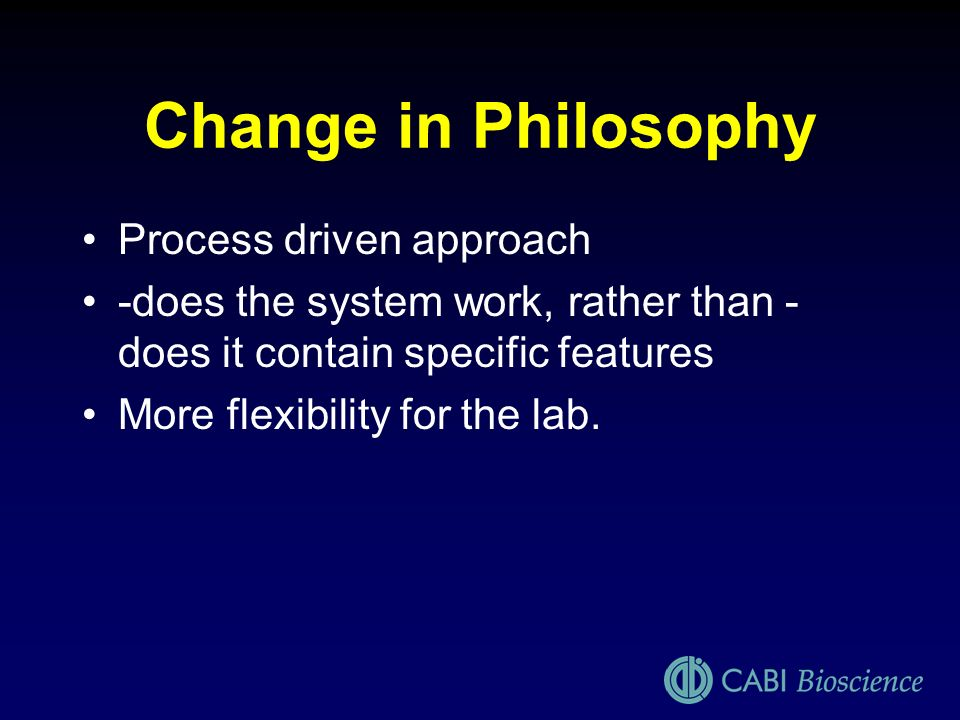 Change in Philosophy Process driven approach -does the system work, rather than - does it contain specific features More flexibility for the lab.