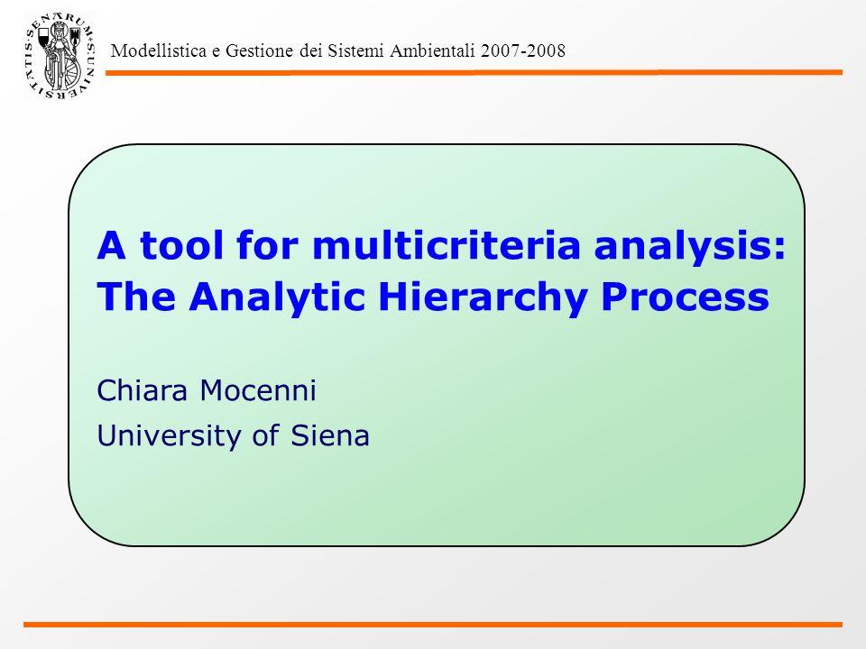 Modellistica e Gestione dei Sistemi Ambientali 2007-2008 A tool for multicriteria analysis: The Analytic Hierarchy Process Chiara Mocenni University of Siena