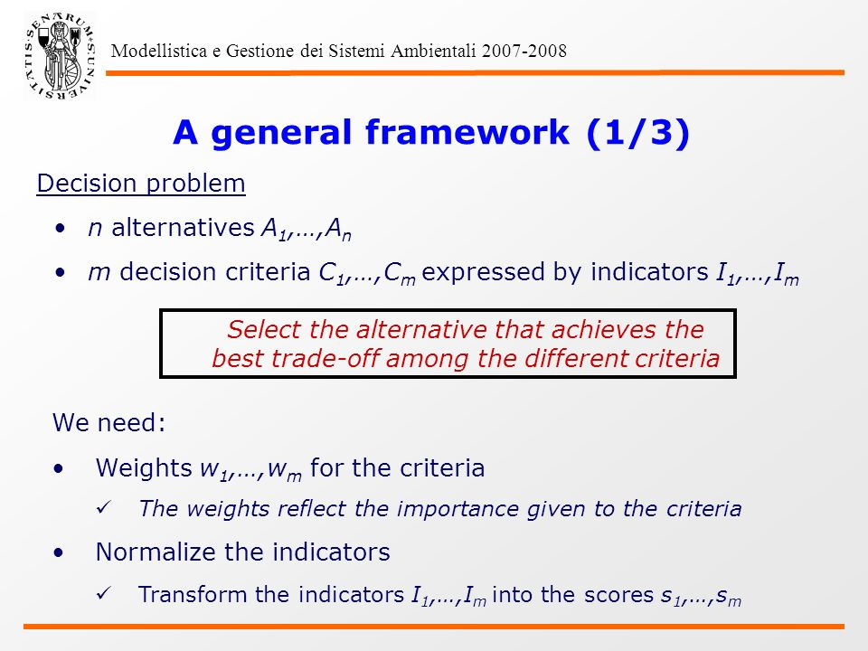 Modellistica e Gestione dei Sistemi Ambientali 2007-2008 A general framework (1/3) Decision problem n alternatives A 1,…,A n m decision criteria C 1,…,C m expressed by indicators I 1,…,I m Select the alternative that achieves the best trade-off among the different criteria We need: Weights w 1,…,w m for the criteria The weights reflect the importance given to the criteria Normalize the indicators Transform the indicators I 1,…,I m into the scores s 1,…,s m