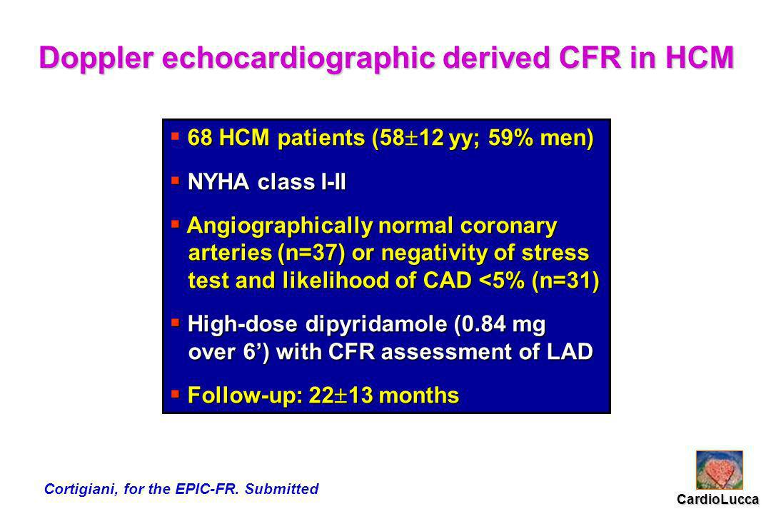 Doppler echocardiographic derived CFR in HCM 68 HCM patients (58 12 yy; 59% men) 68 HCM patients (58 12 yy; 59% men) NYHA class I-II NYHA class I-II Angiographically normal coronary Angiographically normal coronary arteries (n=37) or negativity of stress arteries (n=37) or negativity of stress test and likelihood of CAD <5% (n=31) test and likelihood of CAD <5% (n=31) High-dose dipyridamole (0.84 mg High-dose dipyridamole (0.84 mg over 6) with CFR assessment of LAD over 6) with CFR assessment of LAD Follow-up: 22 13 months Follow-up: 22 13 months CardioLucca Cortigiani, for the EPIC-FR.