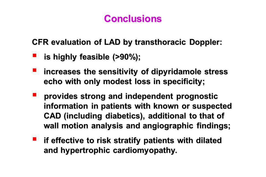 Conclusions CFR evaluation of LAD by transthoracic Doppler: is highly feasible (>90%); is highly feasible (>90%); increases the sensitivity of dipyridamole stress echo with only modest loss in specificity; increases the sensitivity of dipyridamole stress echo with only modest loss in specificity; provides strong and independent prognostic information in patients with known or suspected CAD (including diabetics), additional to that of wall motion analysis and angiographic findings; provides strong and independent prognostic information in patients with known or suspected CAD (including diabetics), additional to that of wall motion analysis and angiographic findings; if effective to risk stratify patients with dilated and hypertrophic cardiomyopathy.