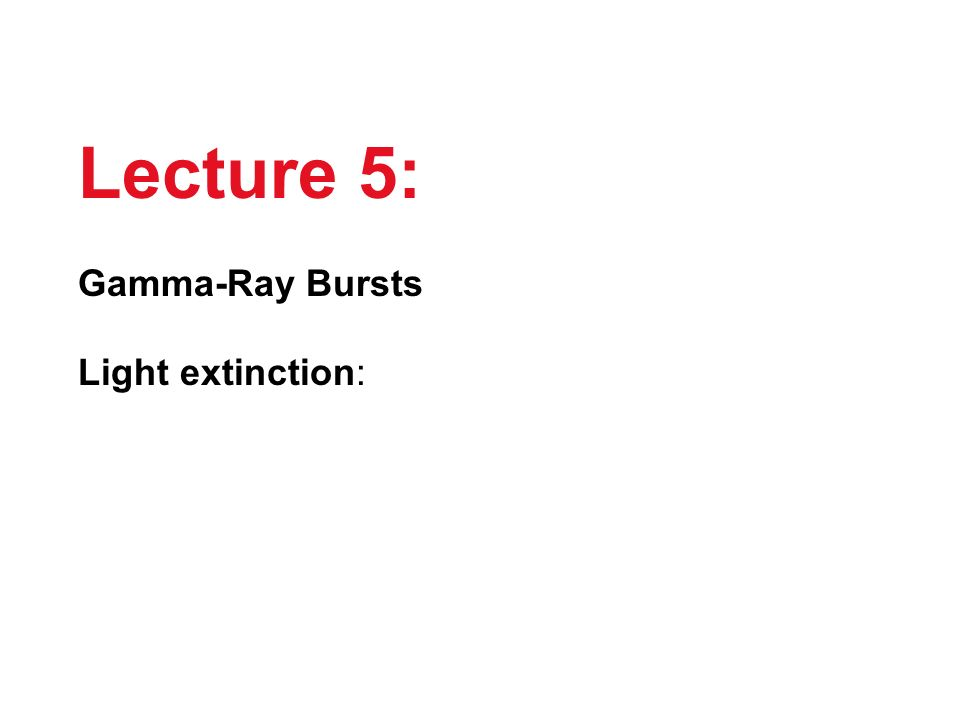 Lecture 5: Gamma-Ray Bursts Light extinction: